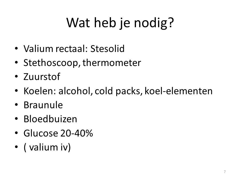 Wat heb je nodig? Valium rectaal: Stesolid Stethoscoop, thermometer Zuurstof Koelen: alcohol, cold packs, koel-elementen Braunule Bloedbuizen Glucose