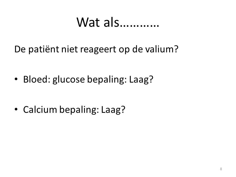Wat als………… De patiënt niet reageert op de valium? Bloed: glucose bepaling: Laag? Calcium bepaling: Laag? 8