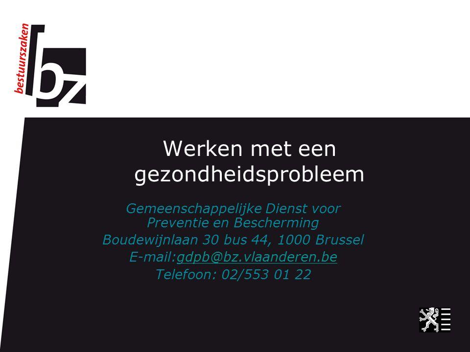 Werken met een gezondheidsprobleem Gemeenschappelijke Dienst voor Preventie en Bescherming Boudewijnlaan 30 bus 44, 1000 Brussel E-mail:gdpb@bz.vlaanderen.begdpb@bz.vlaanderen.be Telefoon: 02/553 01 22