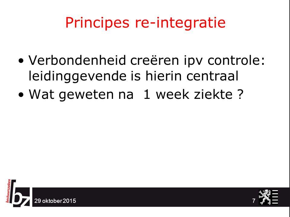 Principes re-integratie 29 oktober 20157 Verbondenheid creëren ipv controle: leidinggevende is hierin centraal Wat geweten na 1 week ziekte