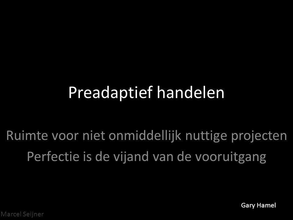 Marcel Seijner Preadaptief handelen Ruimte voor niet onmiddellijk nuttige projecten Perfectie is de vijand van de vooruitgang Gary Hamel