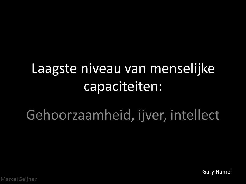 Marcel Seijner Laagste niveau van menselijke capaciteiten: Gehoorzaamheid, ijver, intellect Gary Hamel