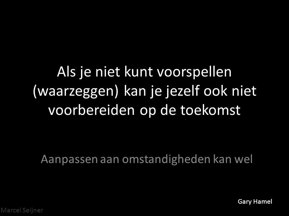 Marcel Seijner Als je niet kunt voorspellen (waarzeggen) kan je jezelf ook niet voorbereiden op de toekomst Aanpassen aan omstandigheden kan wel Gary Hamel