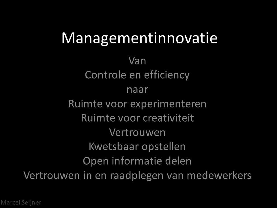 Marcel Seijner Managementinnovatie Van Controle en efficiency naar Ruimte voor experimenteren Ruimte voor creativiteit Vertrouwen Kwetsbaar opstellen Open informatie delen Vertrouwen in en raadplegen van medewerkers