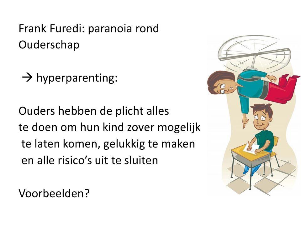 Frank Furedi: paranoia rond Ouderschap  hyperparenting: Ouders hebben de plicht alles te doen om hun kind zover mogelijk te laten komen, gelukkig te maken en alle risico's uit te sluiten Voorbeelden?
