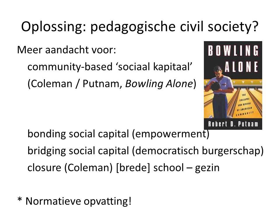 Oplossing: pedagogische civil society? Meer aandacht voor: community-based 'sociaal kapitaal' (Coleman / Putnam, Bowling Alone) bonding social capital