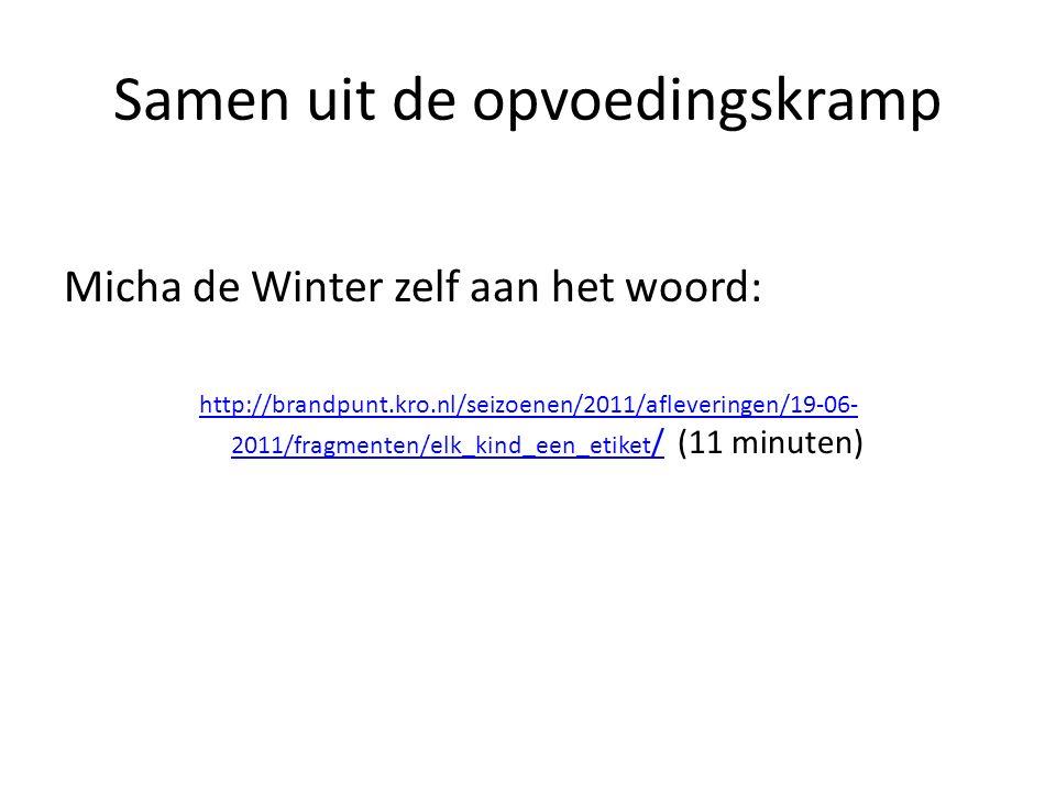 Samen uit de opvoedingskramp Micha de Winter zelf aan het woord: http://brandpunt.kro.nl/seizoenen/2011/afleveringen/19-06- 2011/fragmenten/elk_kind_een_etiket /http://brandpunt.kro.nl/seizoenen/2011/afleveringen/19-06- 2011/fragmenten/elk_kind_een_etiket / (11 minuten)