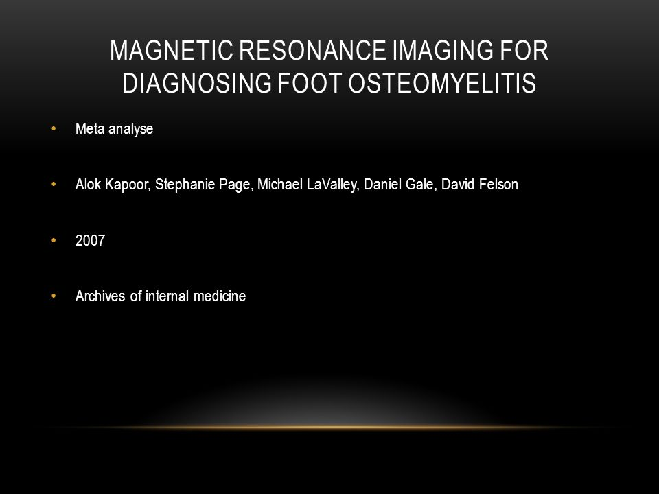MAGNETIC RESONANCE IMAGING FOR DIAGNOSING FOOT OSTEOMYELITIS Meta analyse Alok Kapoor, Stephanie Page, Michael LaValley, Daniel Gale, David Felson 200