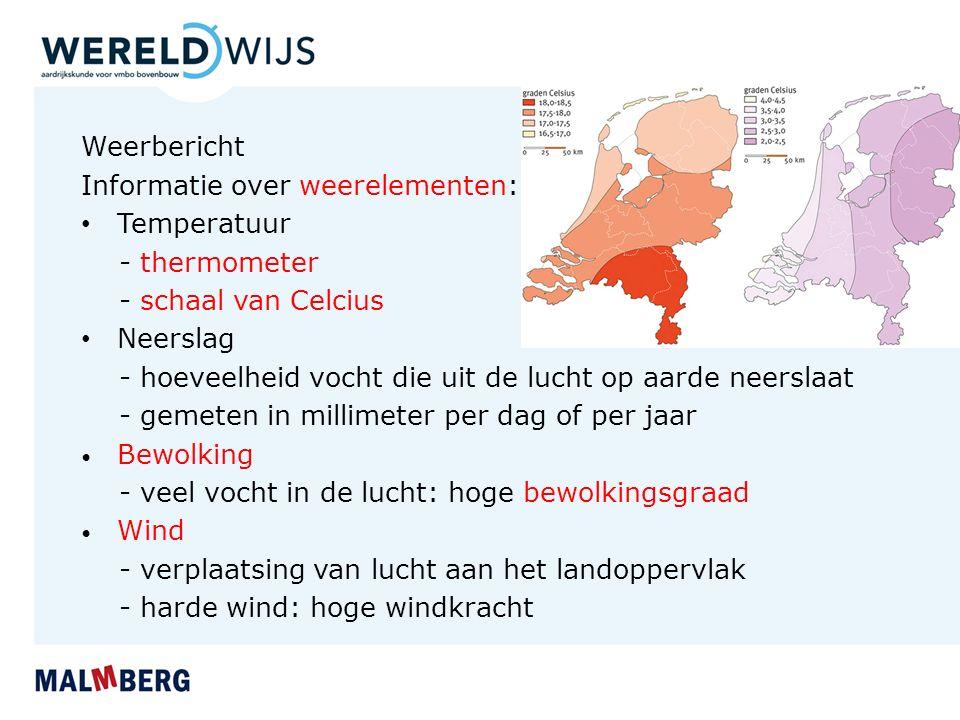 Weerbericht Informatie over weerelementen: Temperatuur - thermometer - schaal van Celcius Neerslag - hoeveelheid vocht die uit de lucht op aarde neerslaat - gemeten in millimeter per dag of per jaar Bewolking - veel vocht in de lucht: hoge bewolkingsgraad Wind - verplaatsing van lucht aan het landoppervlak - harde wind: hoge windkracht