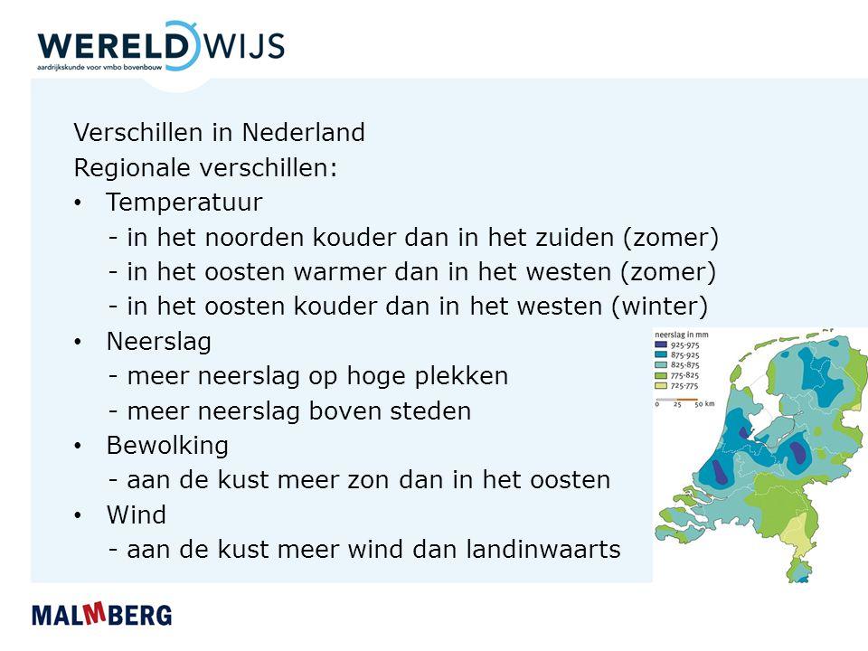 Verschillen in Nederland Regionale verschillen: Temperatuur - in het noorden kouder dan in het zuiden (zomer) - in het oosten warmer dan in het westen (zomer) - in het oosten kouder dan in het westen (winter) Neerslag - meer neerslag op hoge plekken - meer neerslag boven steden Bewolking - aan de kust meer zon dan in het oosten Wind - aan de kust meer wind dan landinwaarts