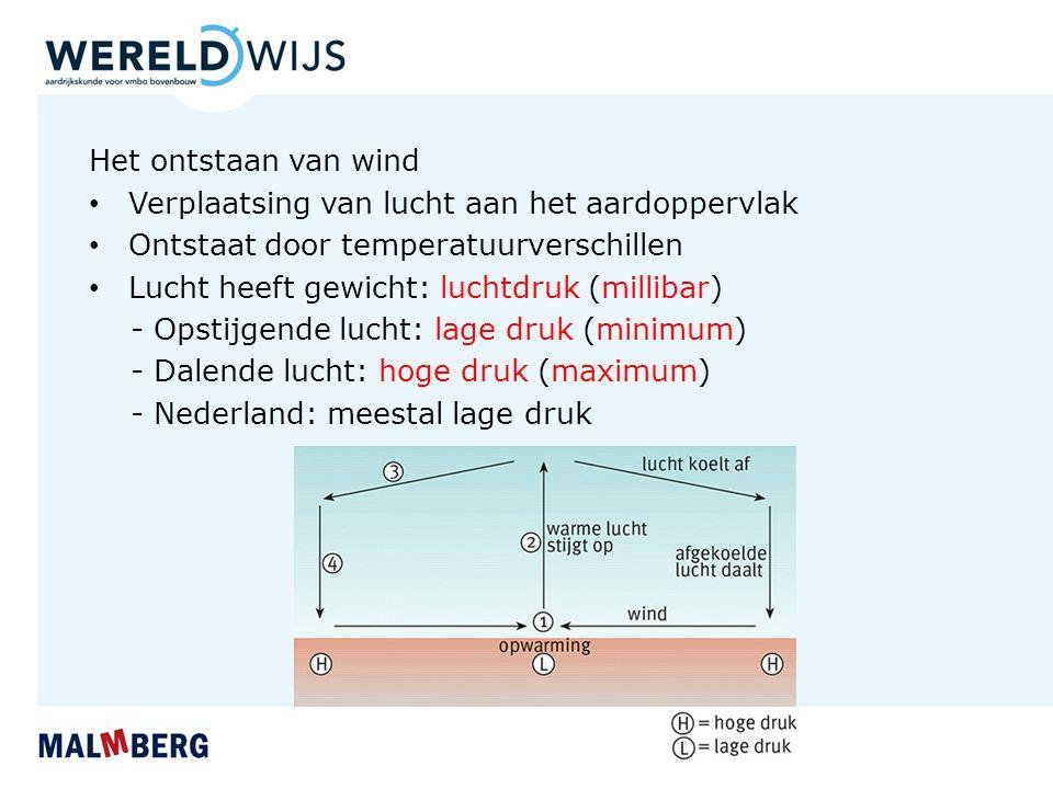 Het ontstaan van wind Verplaatsing van lucht aan het aardoppervlak Ontstaat door temperatuurverschillen Lucht heeft gewicht: luchtdruk (millibar) - Opstijgende lucht: lage druk (minimum) - Dalende lucht: hoge druk (maximum) - Nederland: meestal lage druk