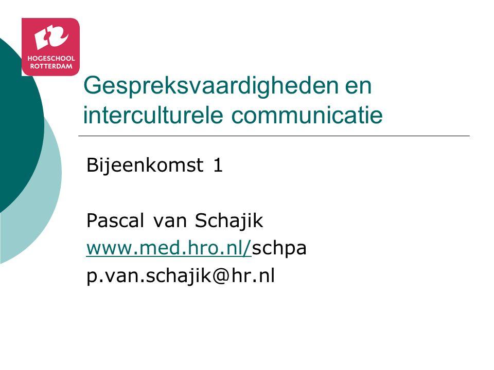 Gespreksvaardigheden en interculturele communicatie Bijeenkomst 1 Pascal van Schajik www.med.hro.nl/www.med.hro.nl/schpa p.van.schajik@hr.nl