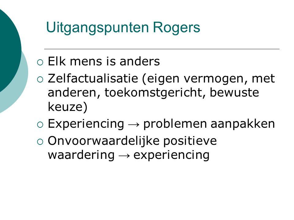 Uitgangspunten Rogers  Elk mens is anders  Zelfactualisatie (eigen vermogen, met anderen, toekomstgericht, bewuste keuze)  Experiencing → problemen aanpakken  Onvoorwaardelijke positieve waardering → experiencing