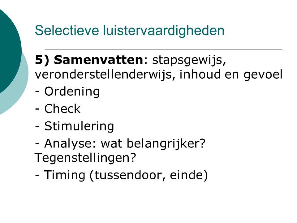 Selectieve luistervaardigheden 5) Samenvatten: stapsgewijs, veronderstellenderwijs, inhoud en gevoel - Ordening - Check - Stimulering - Analyse: wat belangrijker.