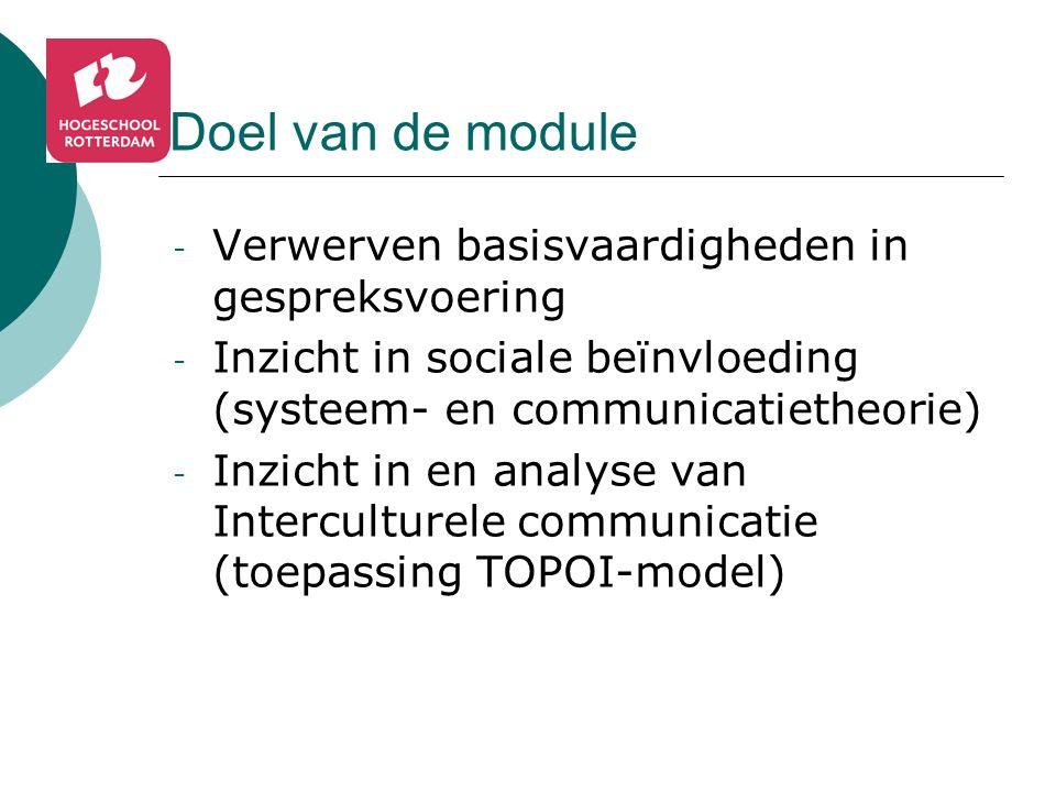 Doel van de module - Verwerven basisvaardigheden in gespreksvoering - Inzicht in sociale beïnvloeding (systeem- en communicatietheorie) - Inzicht in en analyse van Interculturele communicatie (toepassing TOPOI-model)