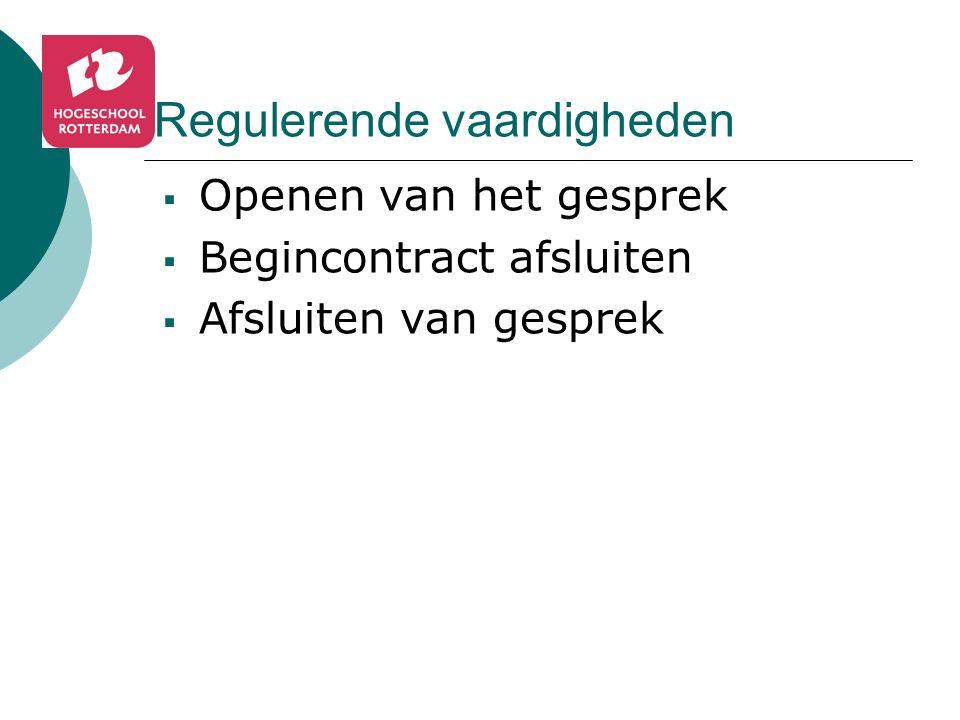 Regulerende vaardigheden  Openen van het gesprek  Begincontract afsluiten  Afsluiten van gesprek