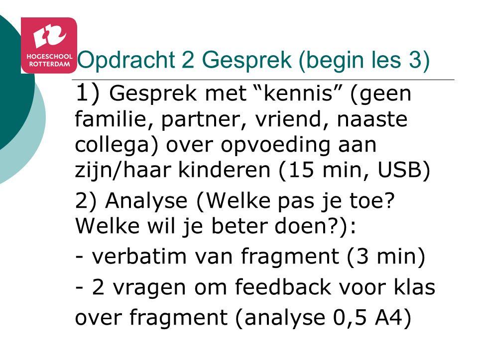 Opdracht 2 Gesprek (begin les 3) 1) Gesprek met kennis (geen familie, partner, vriend, naaste collega) over opvoeding aan zijn/haar kinderen (15 min, USB) 2) Analyse (Welke pas je toe.