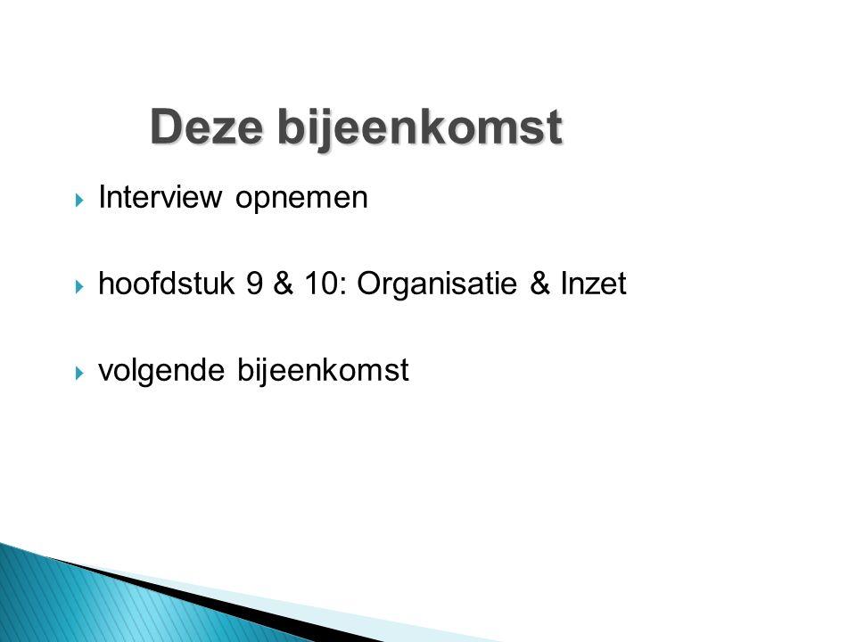 Deze bijeenkomst  Interview opnemen  hoofdstuk 9 & 10: Organisatie & Inzet  volgende bijeenkomst