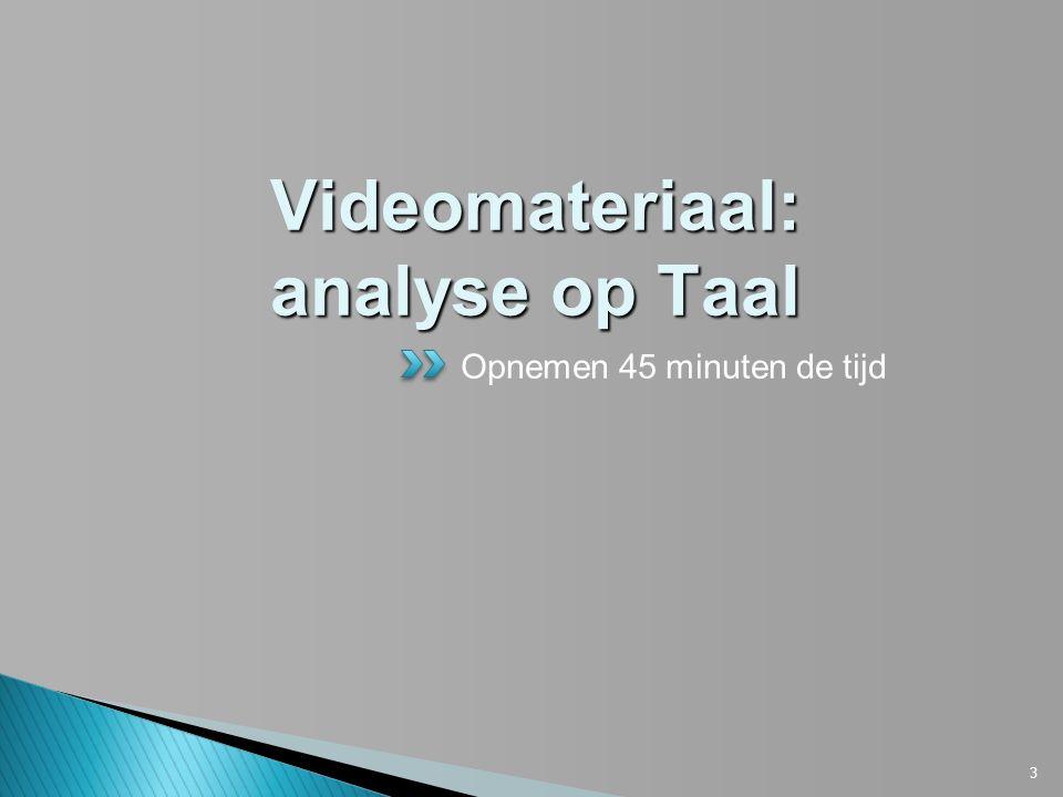 3 Videomateriaal: analyse op Taal Opnemen 45 minuten de tijd