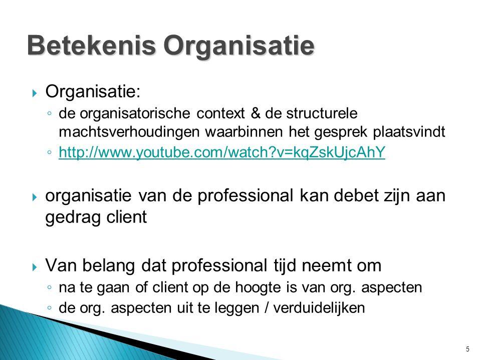 5 Betekenis Organisatie  Organisatie: ◦ de organisatorische context & de structurele machtsverhoudingen waarbinnen het gesprek plaatsvindt ◦ http://www.youtube.com/watch v=kqZskUjcAhY http://www.youtube.com/watch v=kqZskUjcAhY  organisatie van de professional kan debet zijn aan gedrag client  Van belang dat professional tijd neemt om ◦ na te gaan of client op de hoogte is van org.