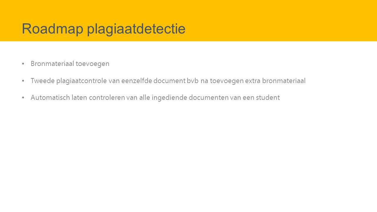 Roadmap plagiaatdetectie Bronmateriaal toevoegen Tweede plagiaatcontrole van eenzelfde document bvb na toevoegen extra bronmateriaal Automatisch laten controleren van alle ingediende documenten van een student