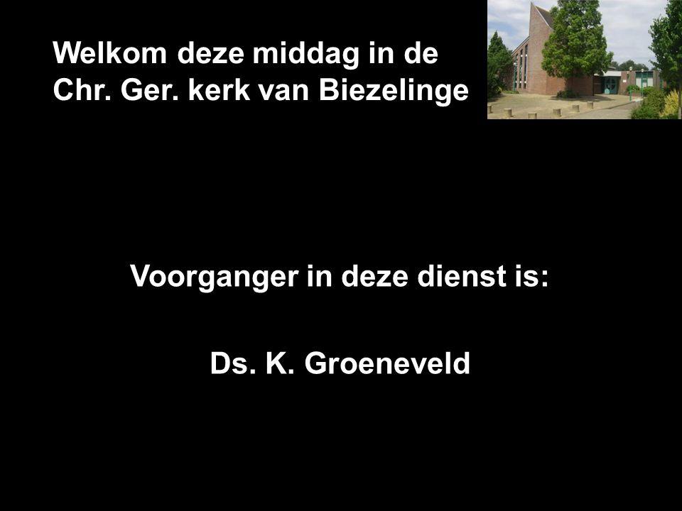 Welkom deze middag in de Chr. Ger. kerk van Biezelinge Voorganger in deze dienst is: Ds. K. Groeneveld