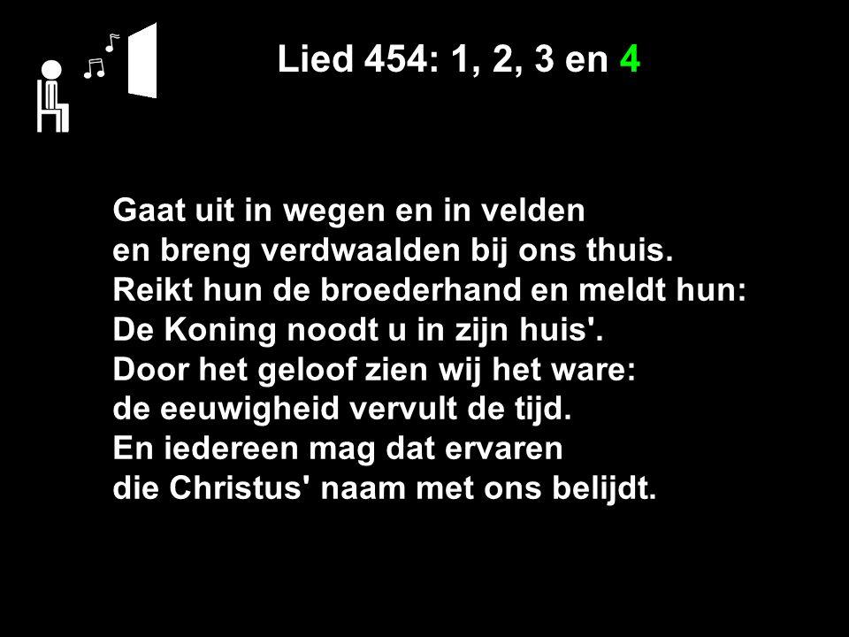 Lied 454: 1, 2, 3 en 4 Gaat uit in wegen en in velden en breng verdwaalden bij ons thuis. Reikt hun de broederhand en meldt hun: De Koning noodt u in