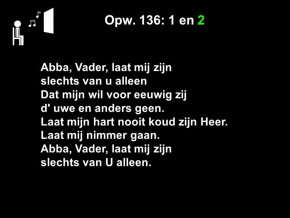 Opw. 136: 1 en 2 Abba, Vader, laat mij zijn slechts van u alleen Dat mijn wil voor eeuwig zij d' uwe en anders geen. Laat mijn hart nooit koud zijn He