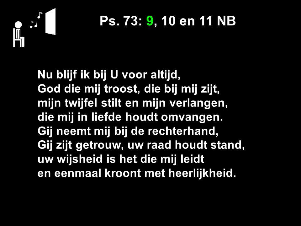 Ps. 73: 9, 10 en 11 NB Nu blijf ik bij U voor altijd, God die mij troost, die bij mij zijt, mijn twijfel stilt en mijn verlangen, die mij in liefde ho