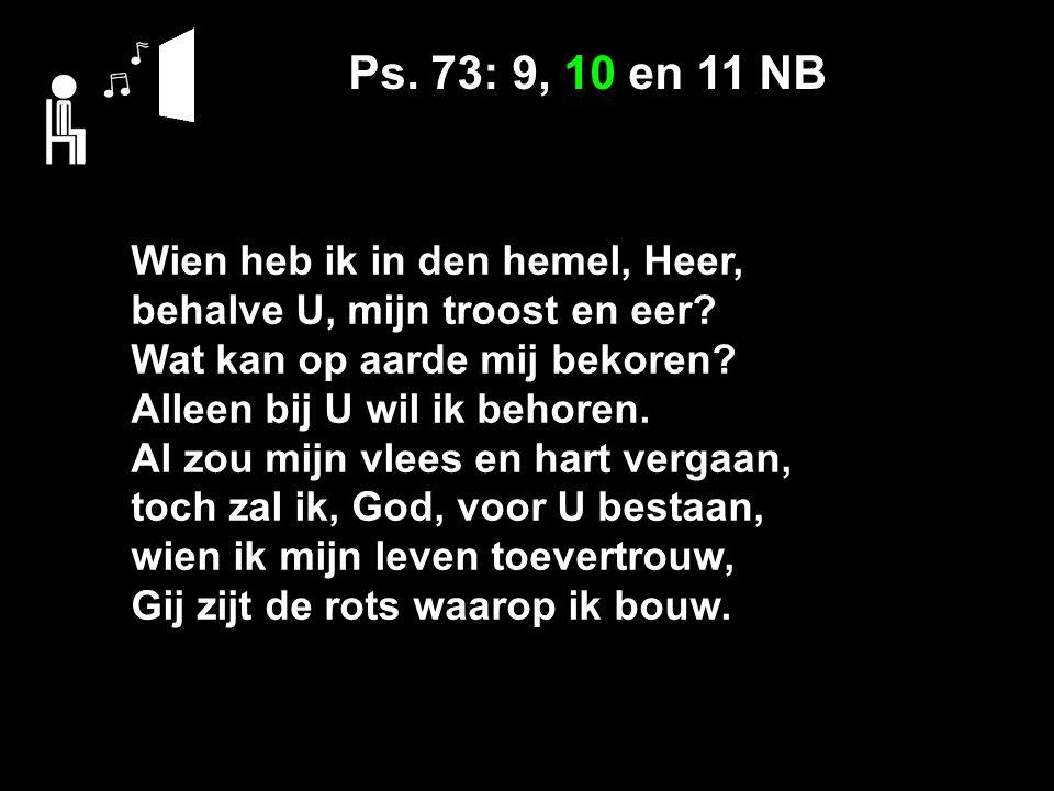 Ps. 73: 9, 10 en 11 NB Wien heb ik in den hemel, Heer, behalve U, mijn troost en eer? Wat kan op aarde mij bekoren? Alleen bij U wil ik behoren. Al zo