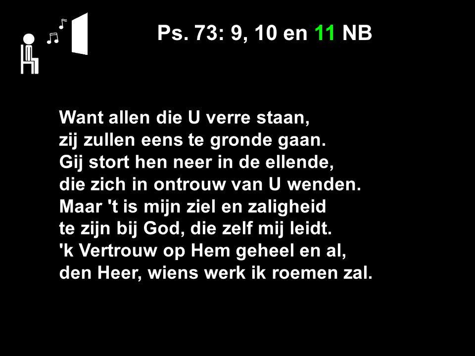 Ps. 73: 9, 10 en 11 NB Want allen die U verre staan, zij zullen eens te gronde gaan. Gij stort hen neer in de ellende, die zich in ontrouw van U wende