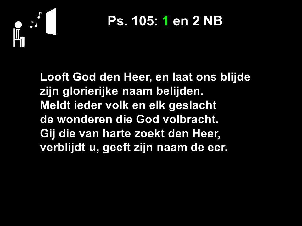 Ps. 105: 1 en 2 NB Looft God den Heer, en laat ons blijde zijn glorierijke naam belijden. Meldt ieder volk en elk geslacht de wonderen die God volbrac