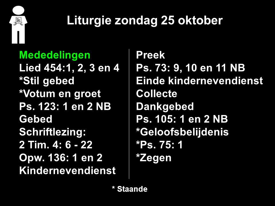 Liturgie zondag 25 oktober Mededelingen Lied 454:1, 2, 3 en 4 *Stil gebed *Votum en groet Ps. 123: 1 en 2 NB Gebed Schriftlezing: 2 Tim. 4: 6 - 22 Opw