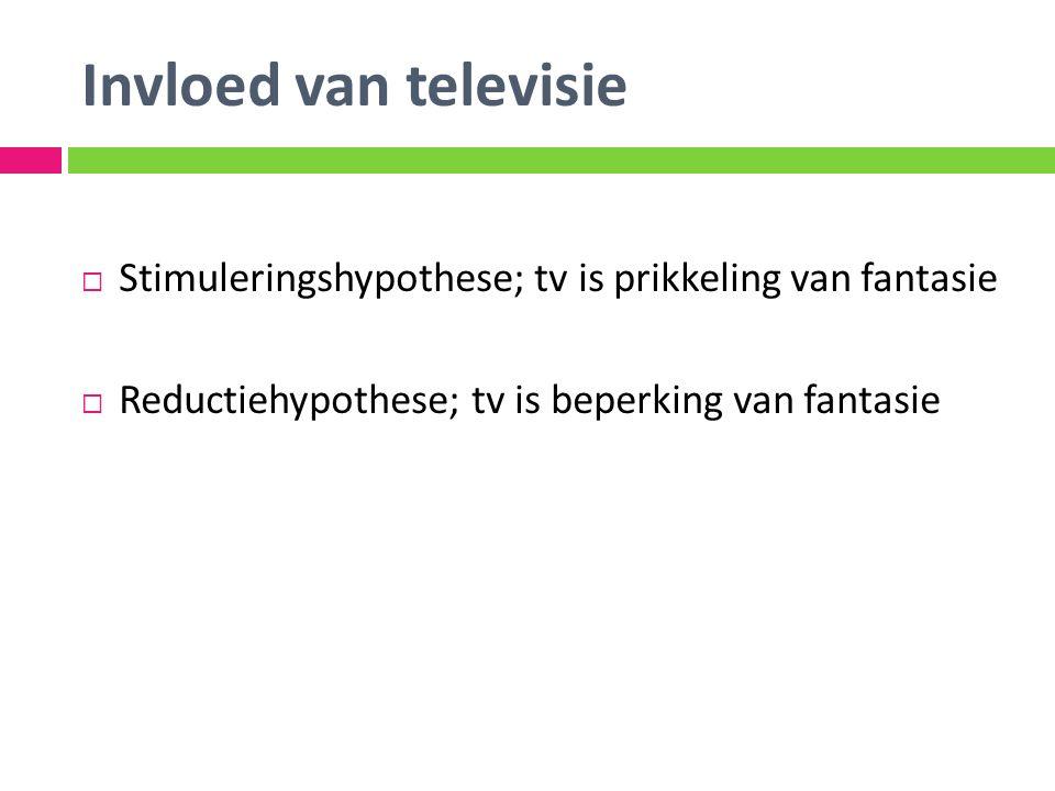 Invloed van televisie  Stimuleringshypothese; tv is prikkeling van fantasie  Reductiehypothese; tv is beperking van fantasie