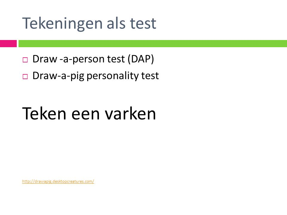 Tekeningen als test  Draw -a-person test (DAP)  Draw-a-pig personality test Teken een varken http://drawapig.desktopcreatures.com/