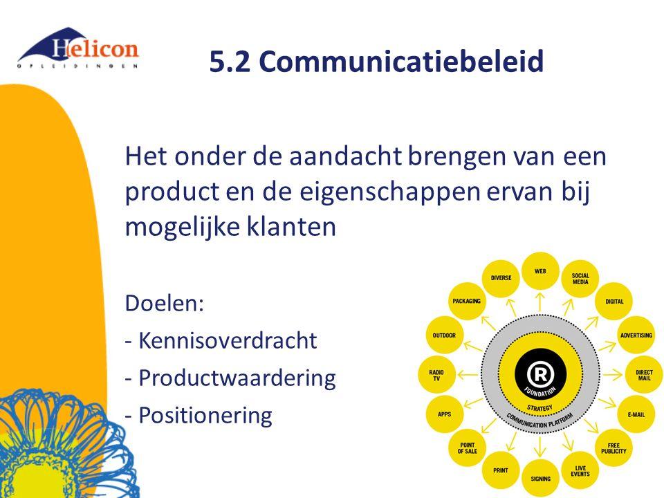 5.2 Communicatiebeleid Het onder de aandacht brengen van een product en de eigenschappen ervan bij mogelijke klanten Doelen: - Kennisoverdracht - Productwaardering - Positionering