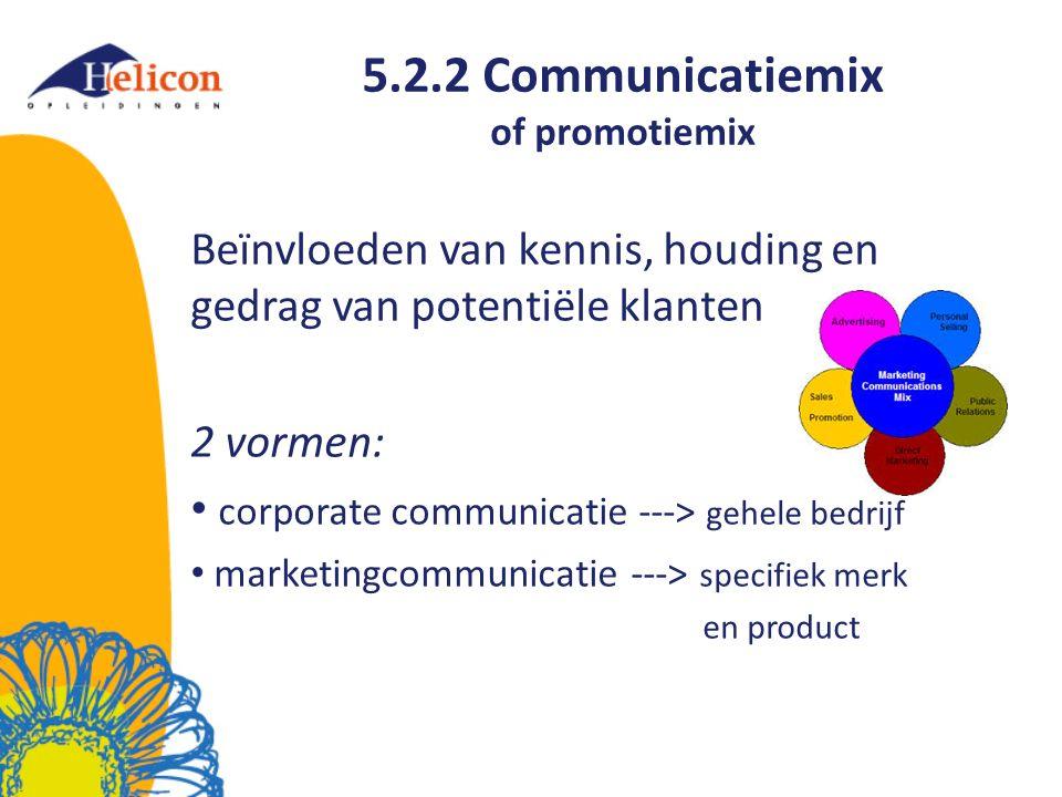 5.2.2 Communicatiemix of promotiemix Beïnvloeden van kennis, houding en gedrag van potentiële klanten 2 vormen: corporate communicatie ---> gehele bedrijf marketingcommunicatie ---> specifiek merk en product