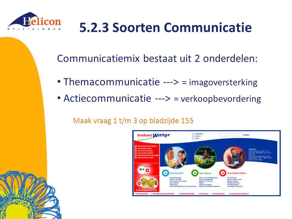 5.2.3 Soorten Communicatie Communicatiemix bestaat uit 2 onderdelen: Themacommunicatie ---> = imagoversterking Actiecommunicatie ---> = verkoopbevordering Maak vraag 1 t/m 3 op bladzijde 155