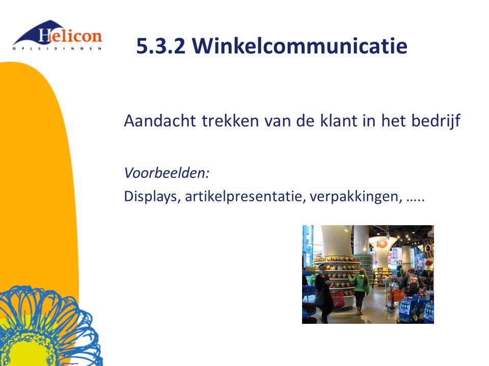 5.3.2 Winkelcommunicatie Aandacht trekken van de klant in het bedrijf Voorbeelden: Displays, artikelpresentatie, verpakkingen, …..