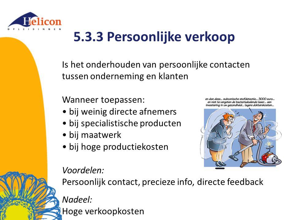 5.3.3 Persoonlijke verkoop Is het onderhouden van persoonlijke contacten tussen onderneming en klanten Wanneer toepassen: bij weinig directe afnemers