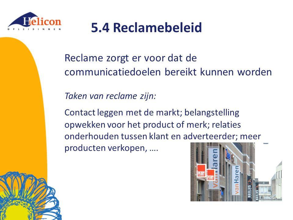 5.4 Reclamebeleid Reclame zorgt er voor dat de communicatiedoelen bereikt kunnen worden Taken van reclame zijn: Contact leggen met de markt; belangstelling opwekken voor het product of merk; relaties onderhouden tussen klant en adverteerder; meer producten verkopen, ….