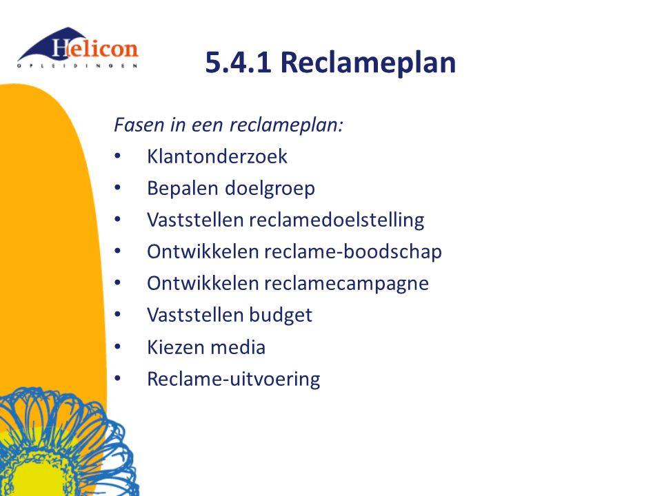 5.4.1 Reclameplan Fasen in een reclameplan: Klantonderzoek Bepalen doelgroep Vaststellen reclamedoelstelling Ontwikkelen reclame-boodschap Ontwikkelen