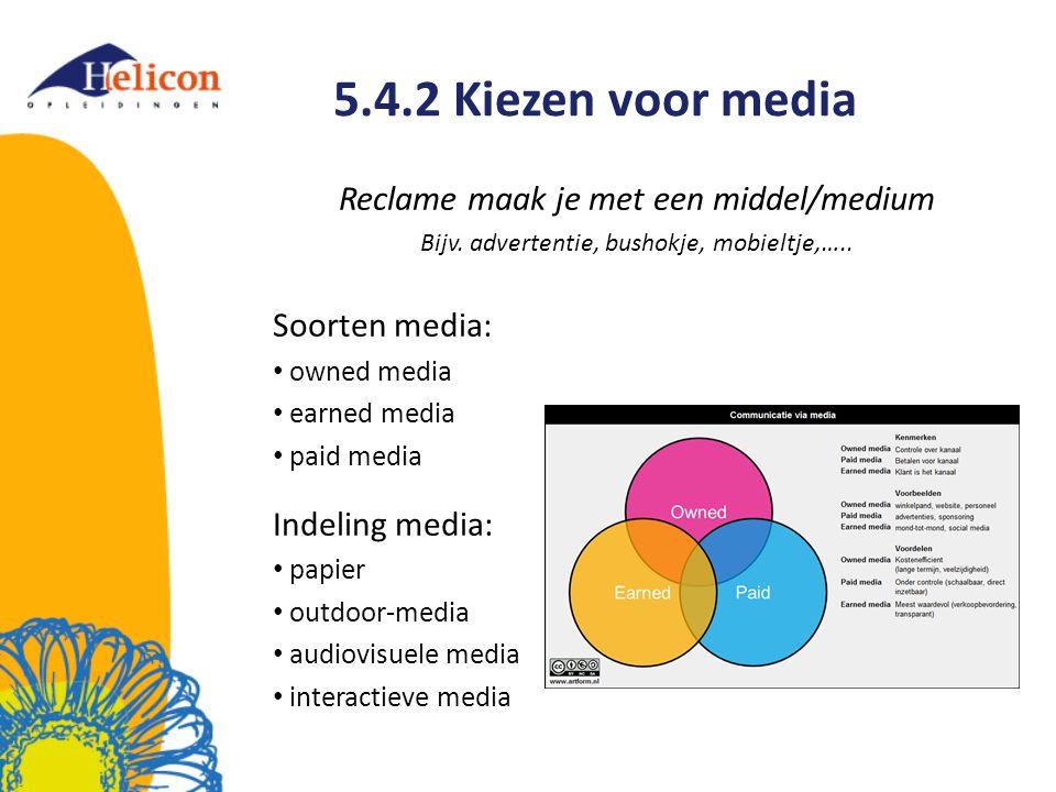 5.4.2 Kiezen voor media Reclame maak je met een middel/medium Bijv. advertentie, bushokje, mobieltje,….. Soorten media: owned media earned media paid