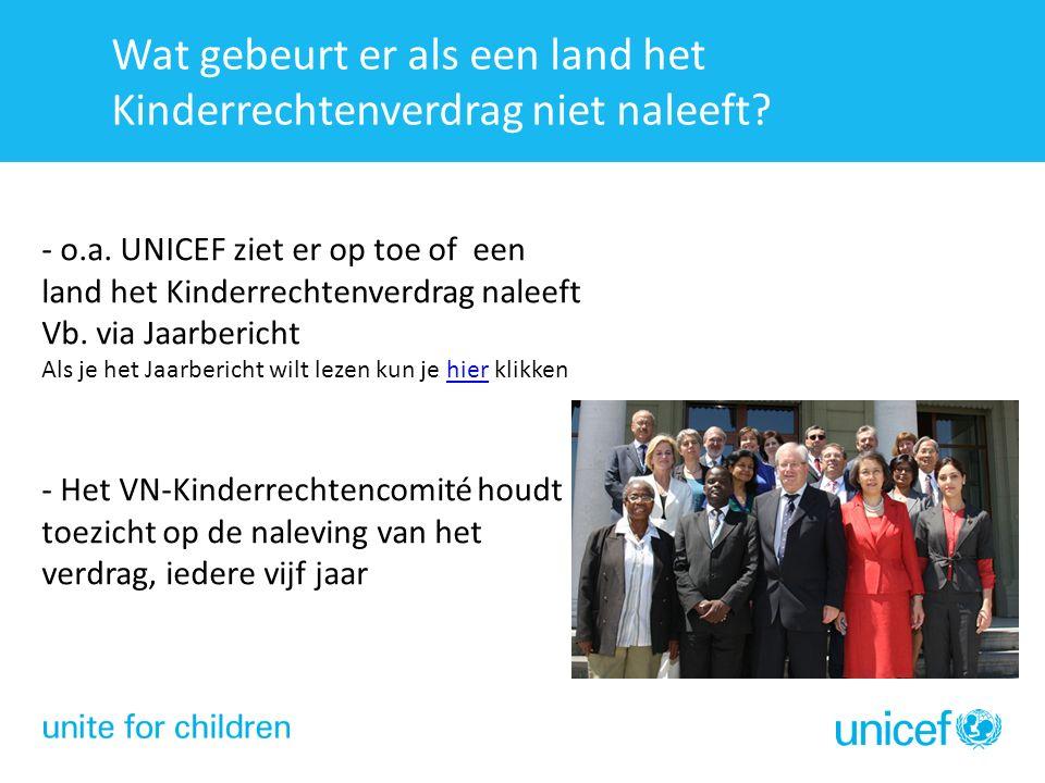 - o.a. UNICEF ziet er op toe of een land het Kinderrechtenverdrag naleeft Vb. via Jaarbericht Als je het Jaarbericht wilt lezen kun je hier klikkenhie