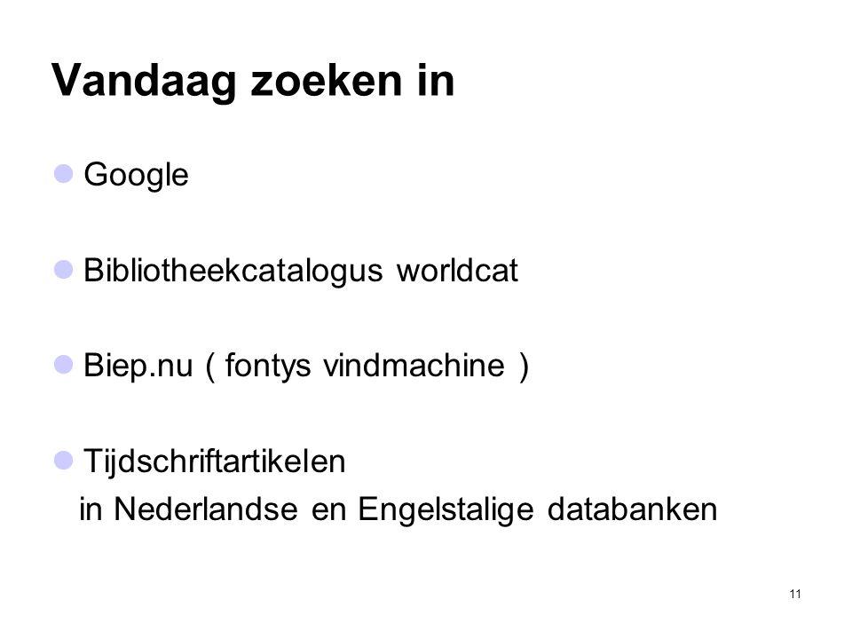11 Vandaag zoeken in Google Bibliotheekcatalogus worldcat Biep.nu ( fontys vindmachine ) Tijdschriftartikelen in Nederlandse en Engelstalige databanken