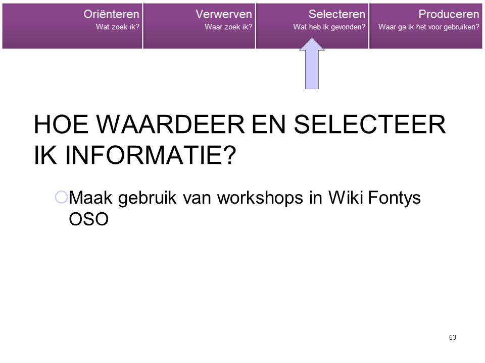 63 HOE WAARDEER EN SELECTEER IK INFORMATIE?  Maak gebruik van workshops in Wiki Fontys OSO