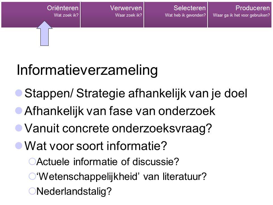 Informatieverzameling Stappen/ Strategie afhankelijk van je doel Afhankelijk van fase van onderzoek Vanuit concrete onderzoeksvraag? Wat voor soort in