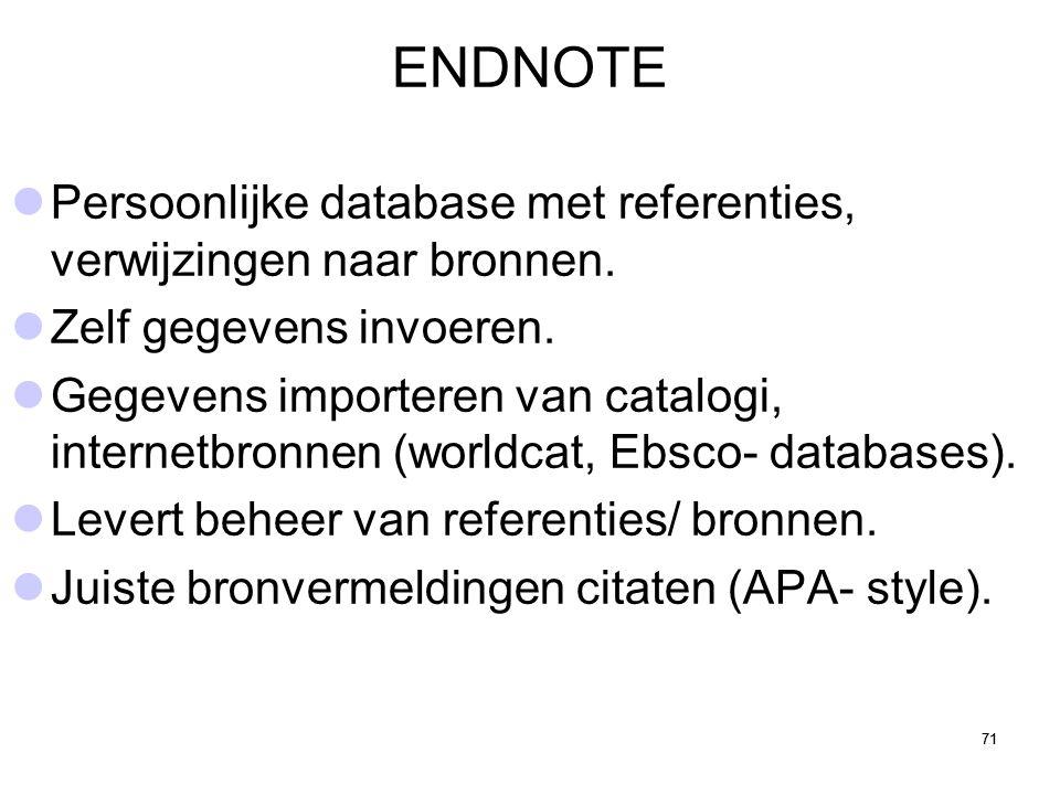 71 ENDNOTE Persoonlijke database met referenties, verwijzingen naar bronnen. Zelf gegevens invoeren. Gegevens importeren van catalogi, internetbronnen