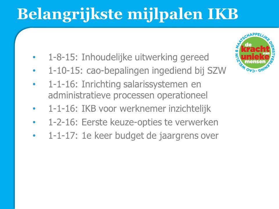 Belangrijkste mijlpalen IKB 1-8-15: Inhoudelijke uitwerking gereed 1-10-15: cao-bepalingen ingediend bij SZW 1-1-16: Inrichting salarissystemen en administratieve processen operationeel 1-1-16: IKB voor werknemer inzichtelijk 1-2-16: Eerste keuze-opties te verwerken 1-1-17: 1e keer budget de jaargrens over