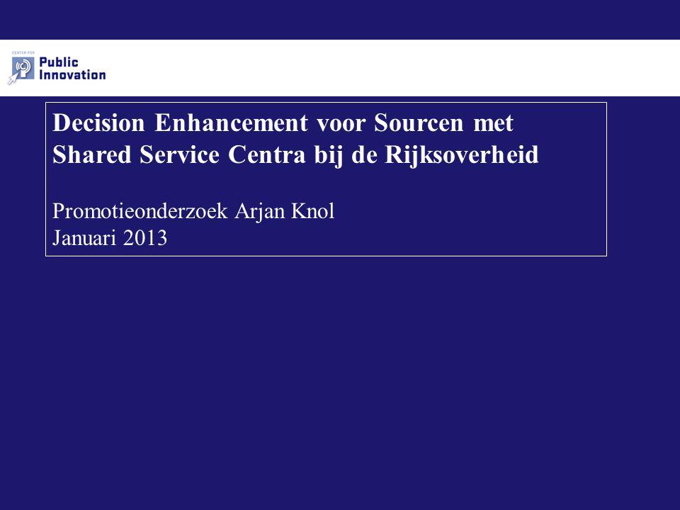 Decision Enhancement voor Sourcen met Shared Service Centra bij de Rijksoverheid Promotieonderzoek Arjan Knol Januari 2013